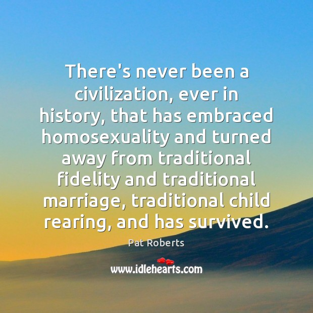 There's never been a civilization, ever in history, that has embraced homosexuality Image