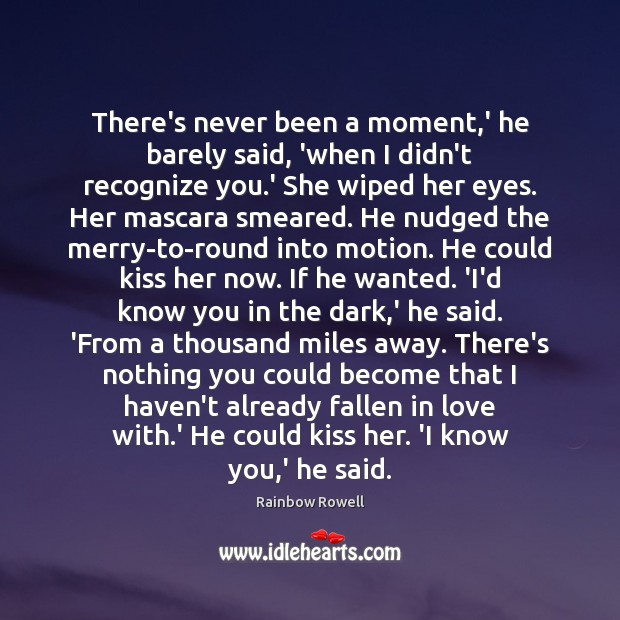 There's never been a moment,' he barely said, 'when I didn't Rainbow Rowell Picture Quote