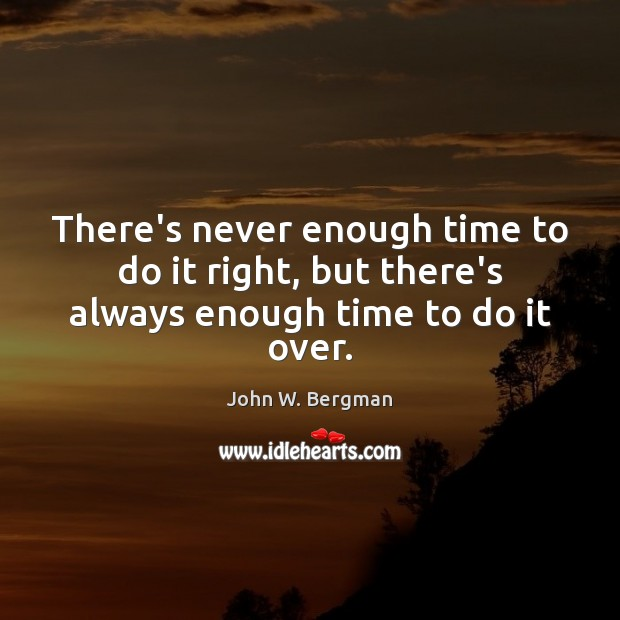 There's never enough time to do it right, but there's always enough time to do it over. Image
