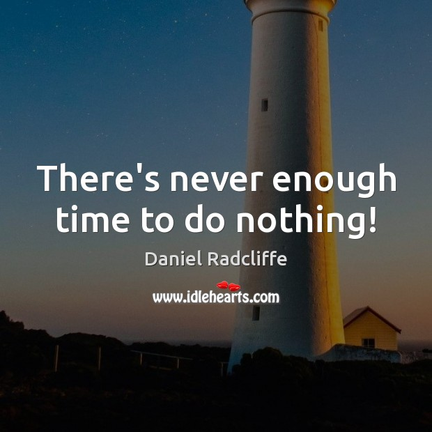 There's never enough time to do nothing! Image