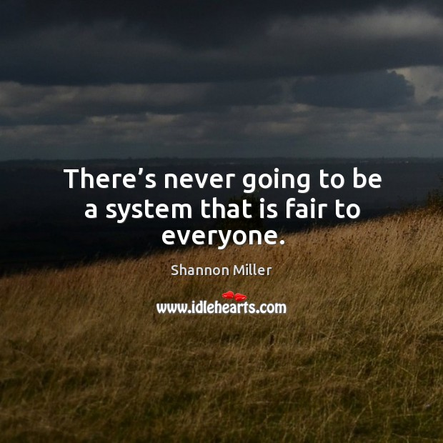 There's never going to be a system that is fair to everyone. Shannon Miller Picture Quote