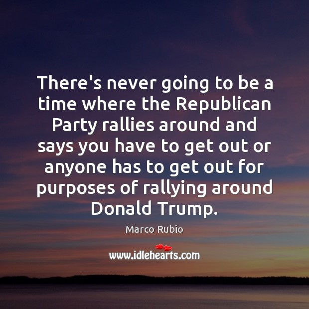There's never going to be a time where the Republican Party rallies Marco Rubio Picture Quote