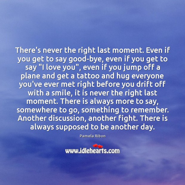 There's never the right last moment. Even if you get to say Image