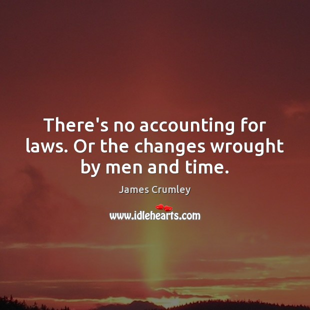 Image, There's no accounting for laws. Or the changes wrought by men and time.