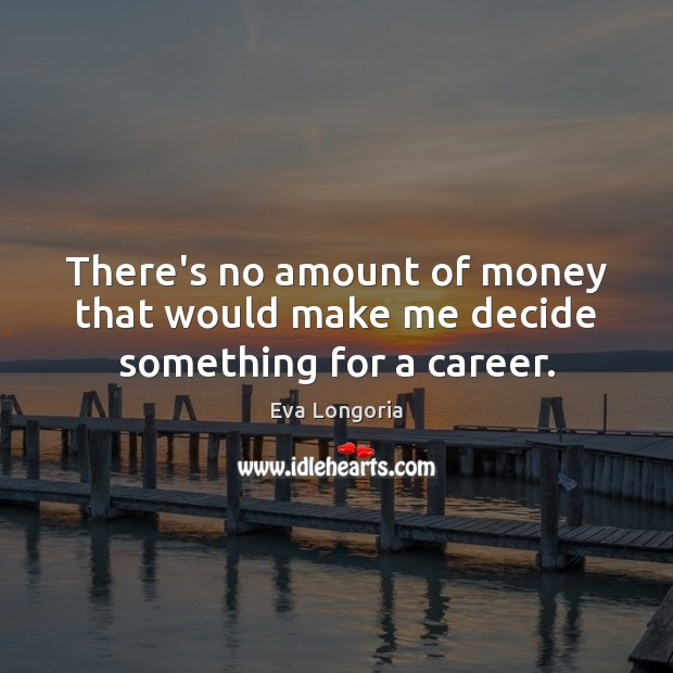There's no amount of money that would make me decide something for a career. Image