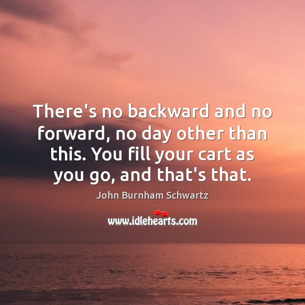 Image, There's no backward and no forward, no day other than this. You
