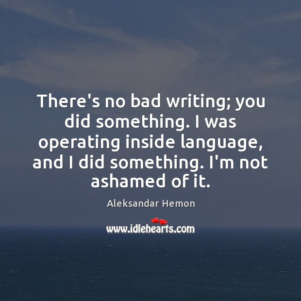 There's no bad writing; you did something. I was operating inside language, Image