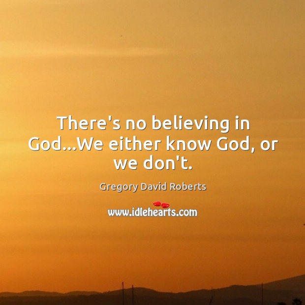 Image, There's no believing in God…We either know God, or we don't.