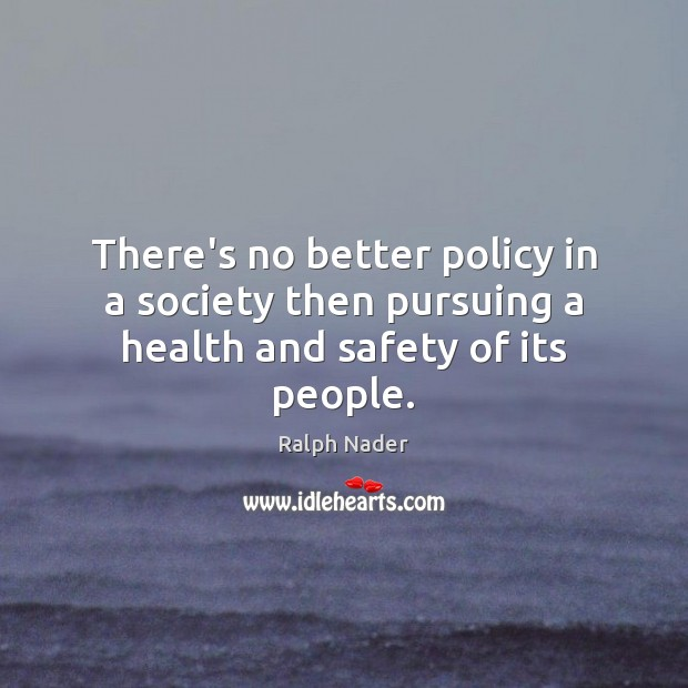 There's no better policy in a society then pursuing a health and safety of its people. Ralph Nader Picture Quote