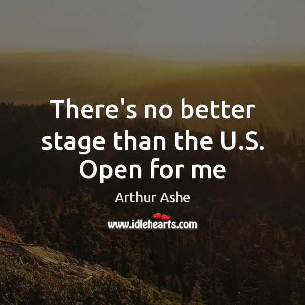 There's no better stage than the U.S. Open for me Arthur Ashe Picture Quote