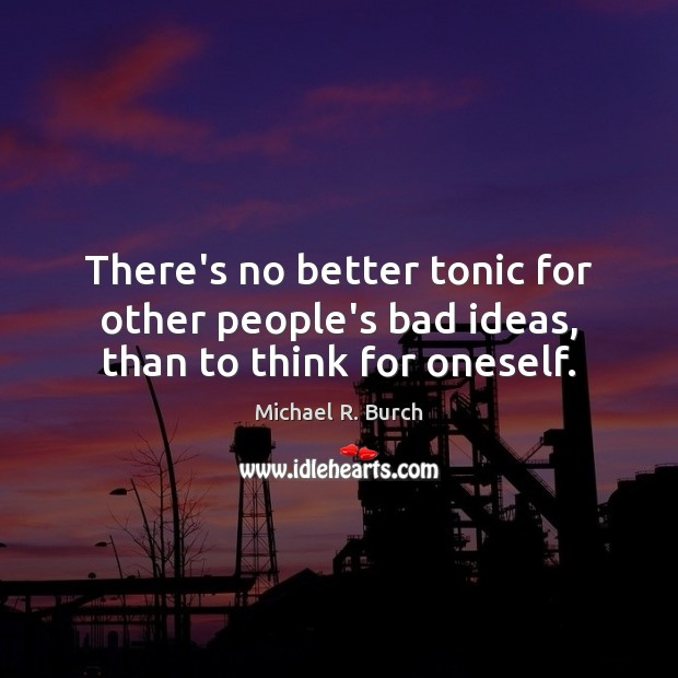There's no better tonic for other people's bad ideas, than to think for oneself. Image