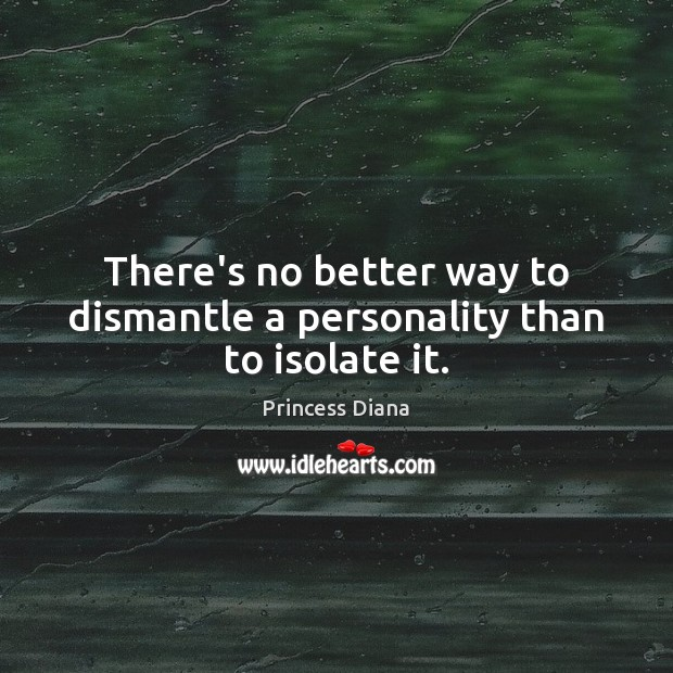 There's no better way to dismantle a personality than to isolate it. Image