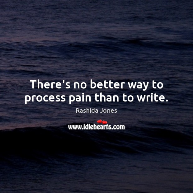 There's no better way to process pain than to write. Rashida Jones Picture Quote