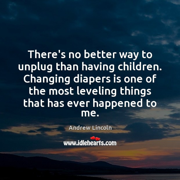 Image, There's no better way to unplug than having children. Changing diapers is