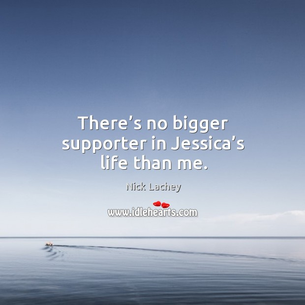 There's no bigger supporter in jessica's life than me. Nick Lachey Picture Quote