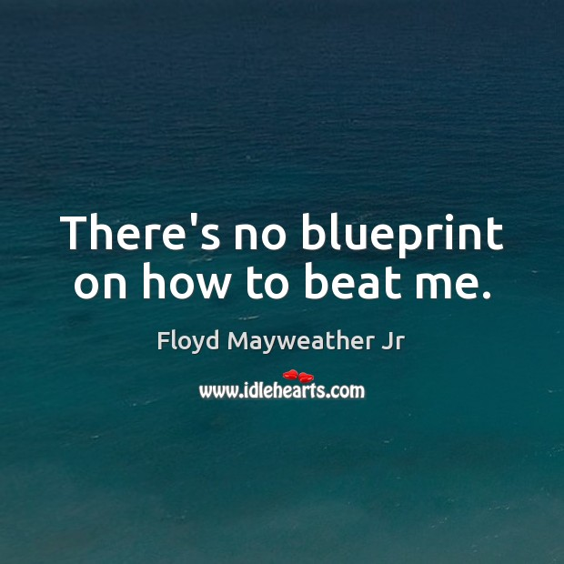 There's no blueprint on how to beat me. Floyd Mayweather Jr Picture Quote