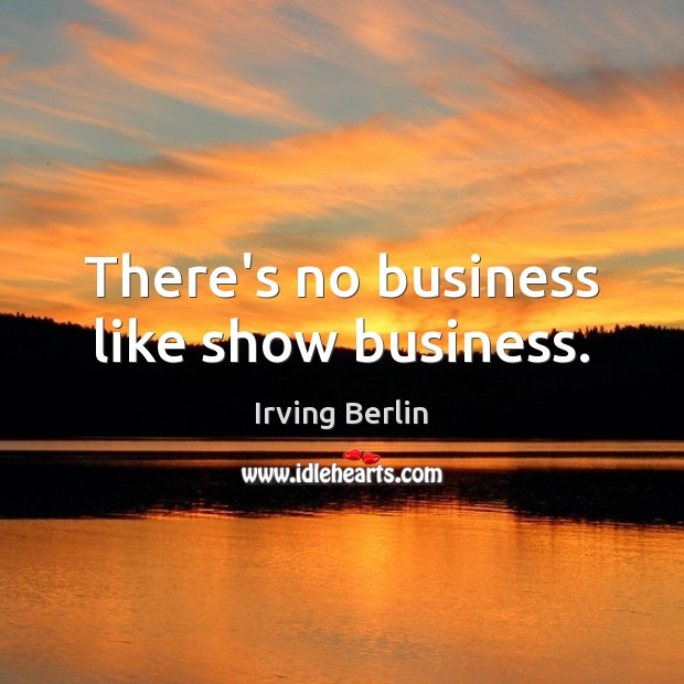 There's no business like show business. Irving Berlin Picture Quote