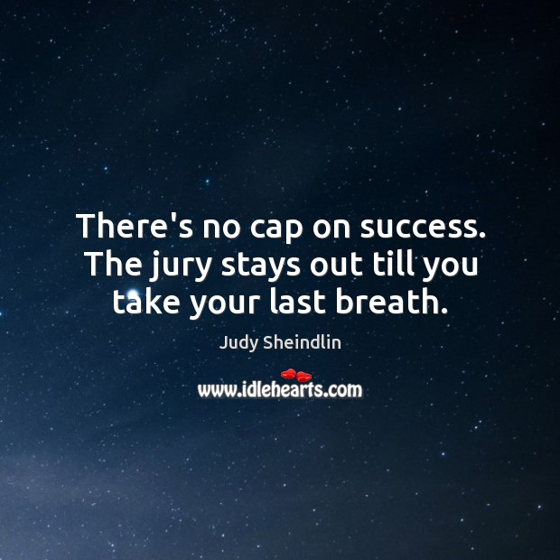 There's no cap on success. The jury stays out till you take your last breath. Image