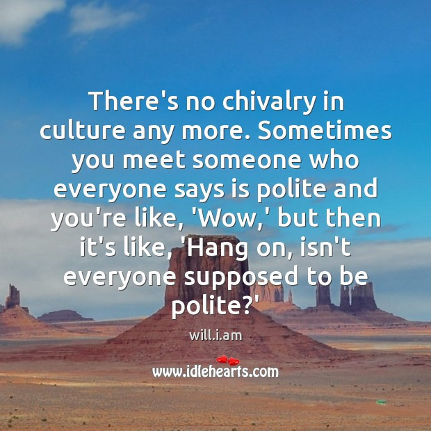 There's no chivalry in culture any more. Sometimes you meet someone who Image