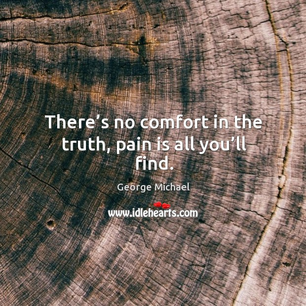 There's no comfort in the truth, pain is all you'll find. George Michael Picture Quote