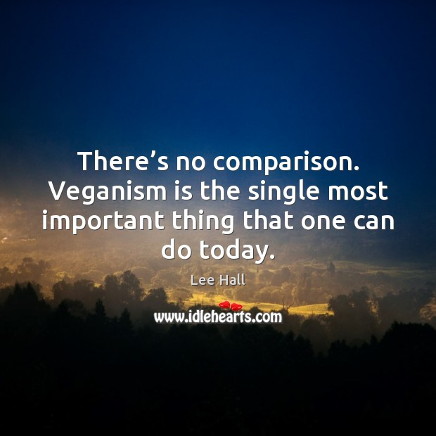 There's no comparison. Veganism is the single most important thing that Comparison Quotes Image