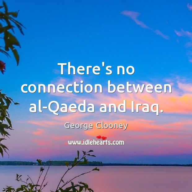 There's no connection between al-Qaeda and Iraq. George Clooney Picture Quote