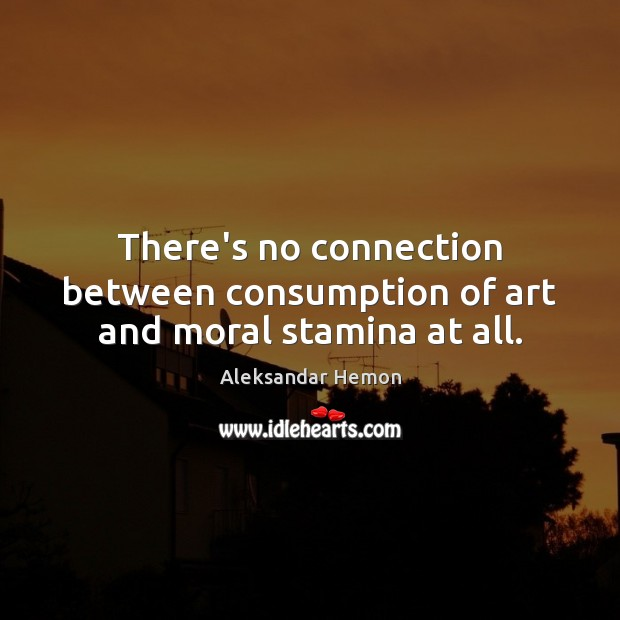 Image, There's no connection between consumption of art and moral stamina at all.