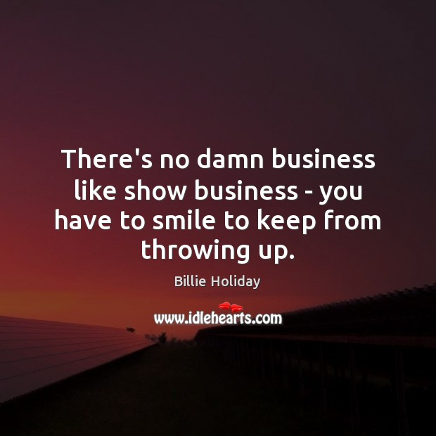 Image, There's no damn business like show business – you have to smile to keep from throwing up.