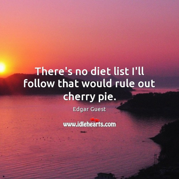 There's no diet list I'll follow that would rule out cherry pie. Edgar Guest Picture Quote