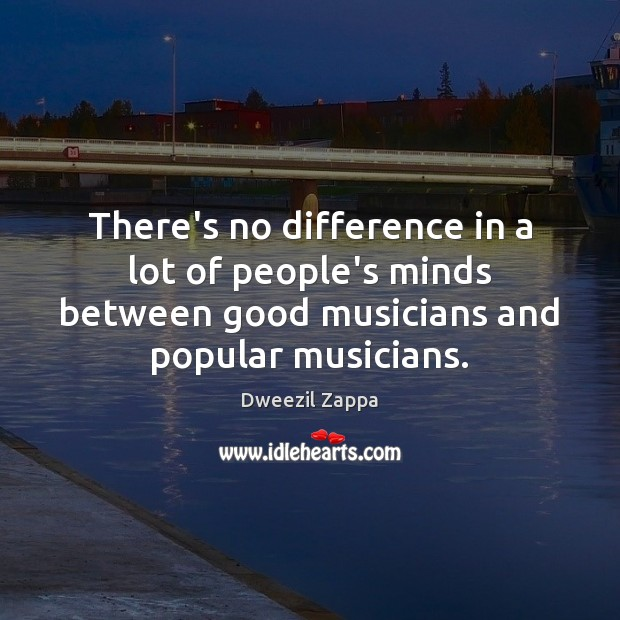 There's no difference in a lot of people's minds between good musicians Dweezil Zappa Picture Quote