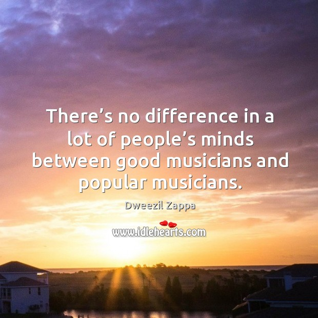 There's no difference in a lot of people's minds between good musicians and popular musicians. Dweezil Zappa Picture Quote