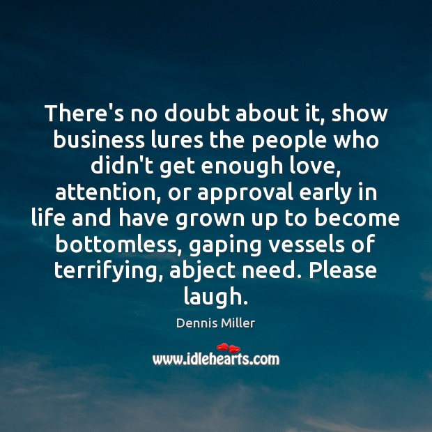 There's no doubt about it, show business lures the people who didn't Dennis Miller Picture Quote