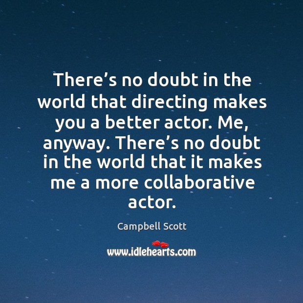There's no doubt in the world that directing makes you a better actor. Me, anyway. Image
