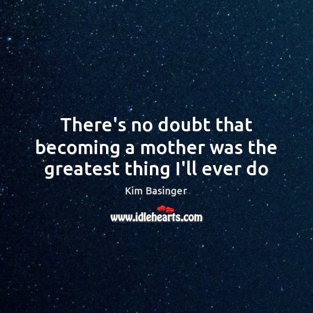 Image, There's no doubt that becoming a mother was the greatest thing I'll ever do