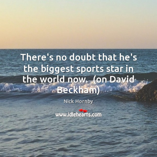 There's no doubt that he's the biggest sports star in the world now.  (on David Beckham) Nick Hornby Picture Quote