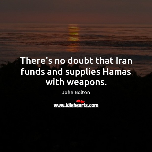 There's no doubt that Iran funds and supplies Hamas with weapons. John Bolton Picture Quote