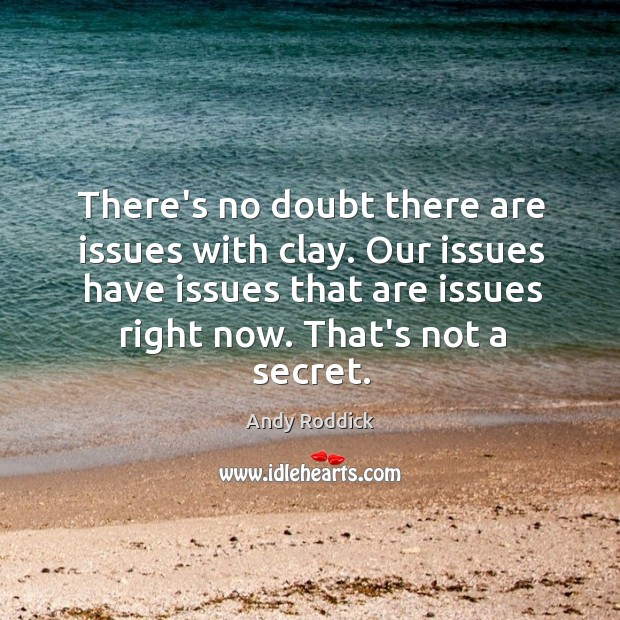 There's no doubt there are issues with clay. Our issues have issues Andy Roddick Picture Quote