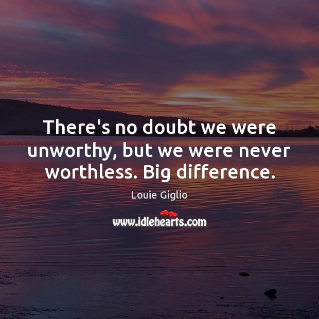 Image, There's no doubt we were unworthy, but we were never worthless. Big difference.