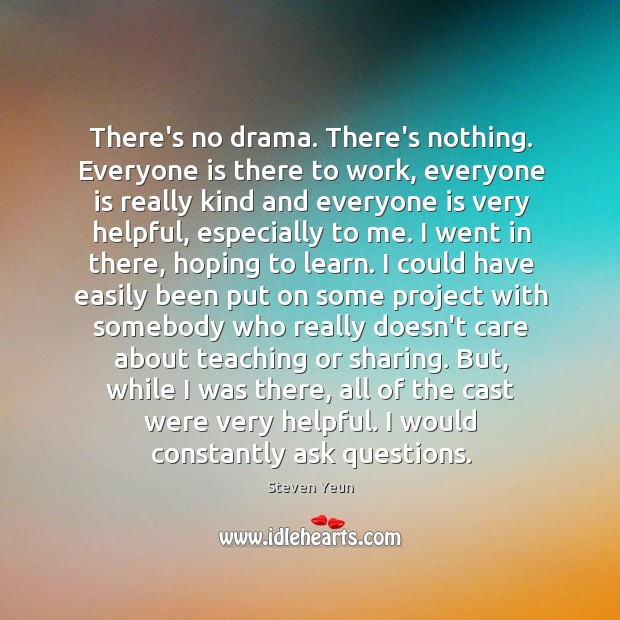 There's no drama. There's nothing. Everyone is there to work, everyone is Image