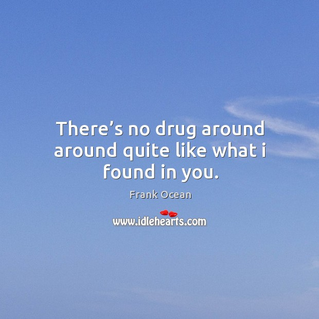 There's no drug around around quite like what I found in you. Image
