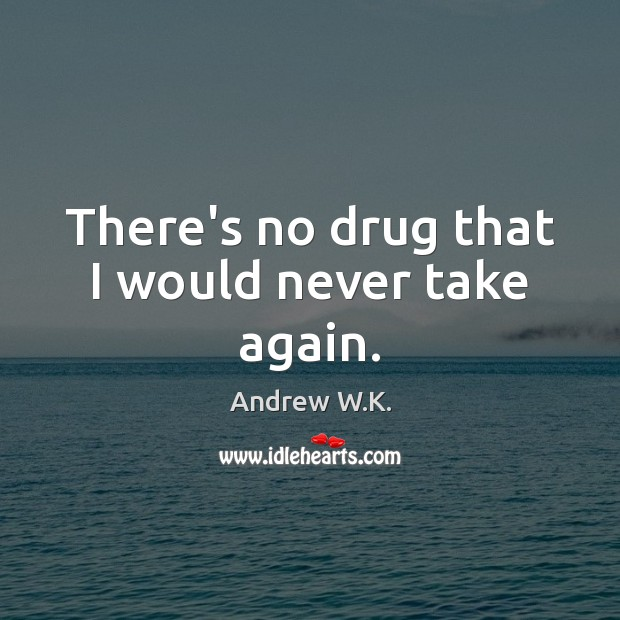 Image, There's no drug that I would never take again.