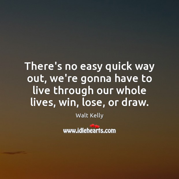 There's no easy quick way out, we're gonna have to live through Walt Kelly Picture Quote