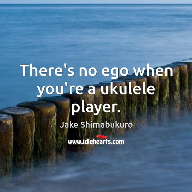 There's no ego when you're a ukulele player. Image