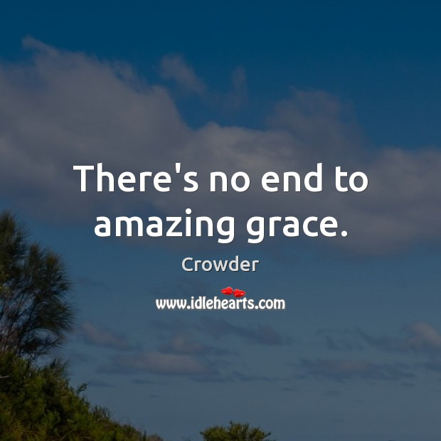 Image, There's no end to amazing grace.