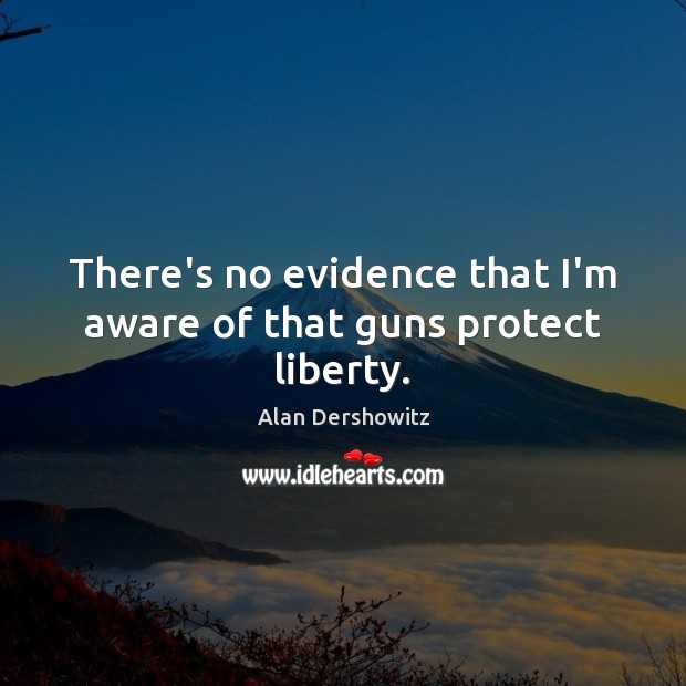 There's no evidence that I'm aware of that guns protect liberty. Image