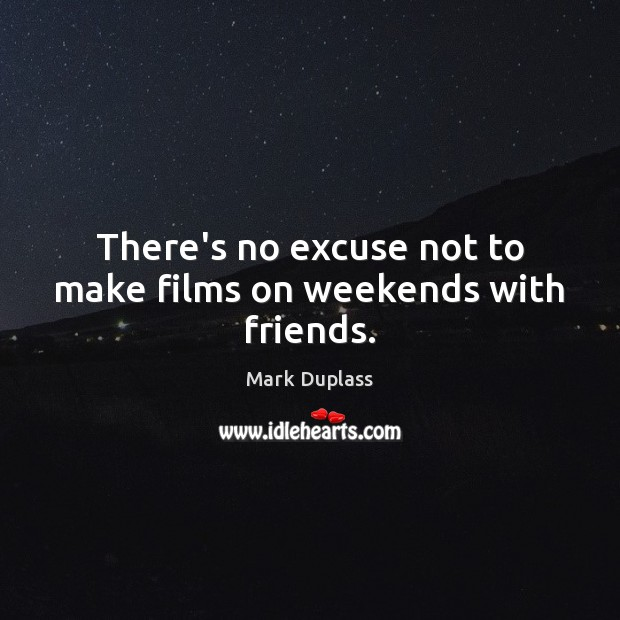There's no excuse not to make films on weekends with friends. Mark Duplass Picture Quote