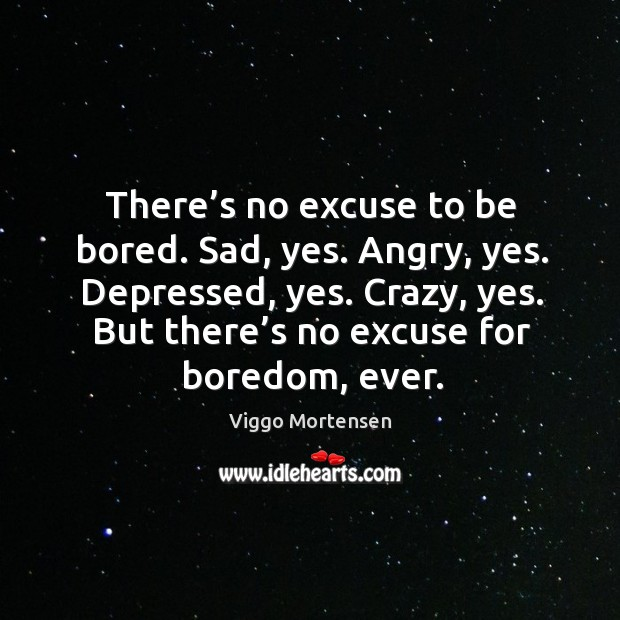 There's no excuse to be bored. Sad, yes. Angry, yes. Depressed, yes. Image