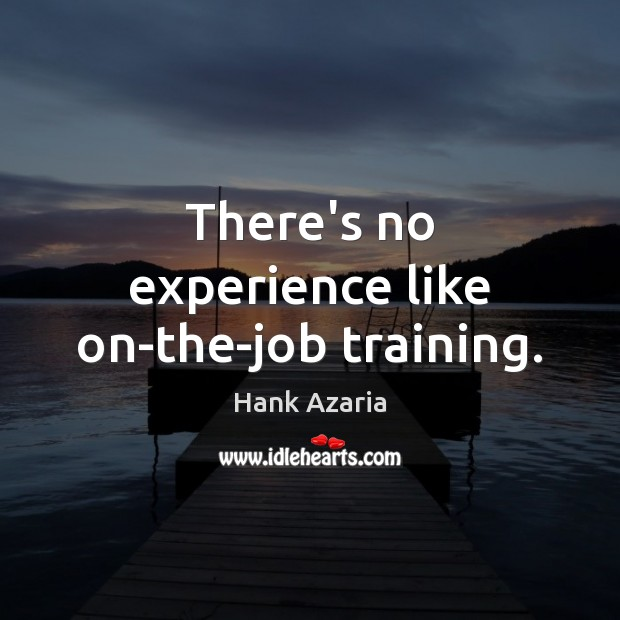 There's no experience like on-the-job training. Hank Azaria Picture Quote