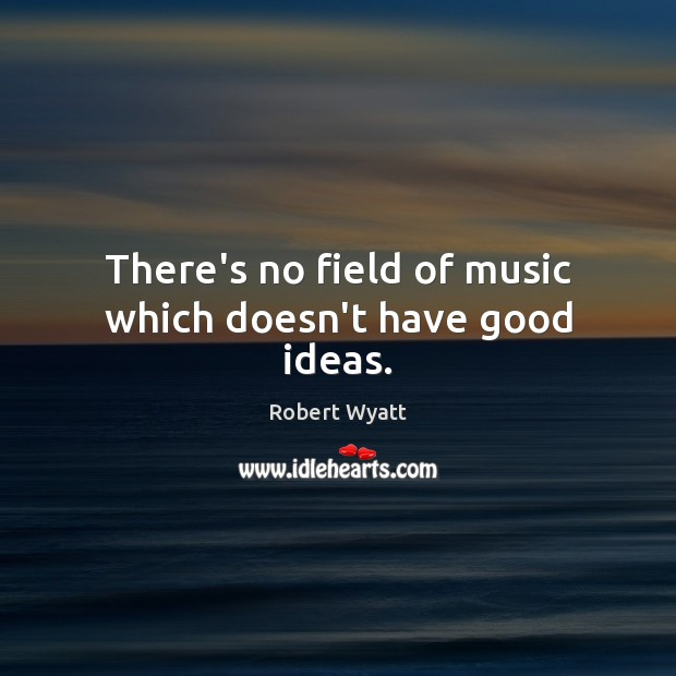 There's no field of music which doesn't have good ideas. Robert Wyatt Picture Quote