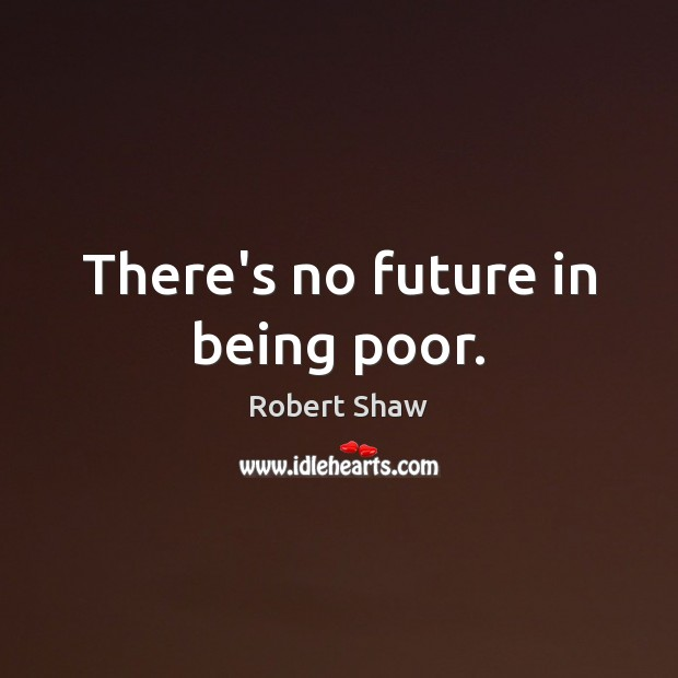 There's no future in being poor. Robert Shaw Picture Quote